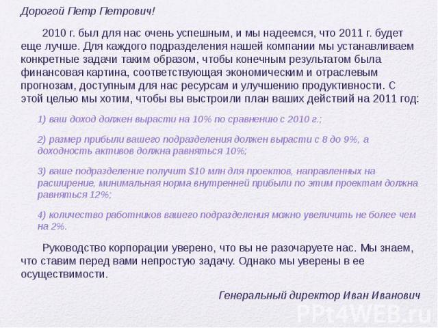 Дорогой Петр Петрович! Дорогой Петр Петрович! 2010 г. был для нас очень успешным, и мы надеемся, что 2011 г. будет еще лучше. Для каждого подразделения нашей компании мы устанавливаем конкретные задачи таким образом, чтобы конечным результатом была …