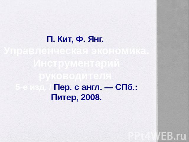 П. Кит, Ф. Янг. Управленческая экономика. Инструментарий руководителя 5-е изд. / Пер. с англ. — СПб.: Питер, 2008.