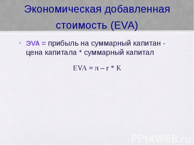 Экономическая добавленная стоимость (EVA) ЭVA = прибыль на суммарный капитан - цена капитала * суммарный капитал EVA = π – r * K