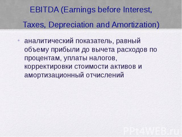 EBITDA (Earnings before Interest, Taxes, Depreciation and Amortization) аналитический показатель, равный объему прибыли до вычета расходов по процентам, уплаты налогов, корректировки стоимости активов и амортизационный отчислений
