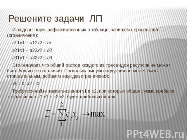 Решените задачи ЛП Исходя из норм, зафиксированных в таблице, запишем неравенства (ограничения): a11x1 + a12x2 ≤ bi a21x1 + a22x2 ≤ b2 a31x1 + a32x2 ≤ b3. Это означает, что общий расход каждого из трех видов ресурсов не может быть больше его наличия…