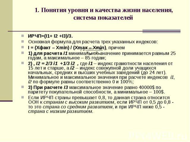 1. Понятия уровня и качества жизни населения, система показателей ИРЧП=(I1+ I2 +I3)/3. Основная формула для расчета трех указанных индексов: I = (Xфакт – Хmin) / (Xmax – Хmin), причем 1) для расчета I1 минимальное значение принимается равным 25 года…