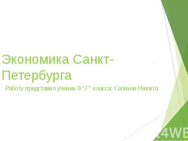 """Экономика Санкт-Петербурга Работу представил ученик 9 """"Г"""" класса: Саликов Никита"""