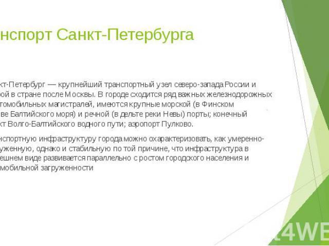 Транспорт Санкт-Петербурга Санкт-Петербург— крупнейший транспортный узел северо-западаРоссиии второй в стране после Москвы. В городе сходится ряд важных железнодорожных и автомобильных магистралей, имеются крупные морской (вФ…