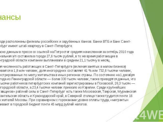 Финансы В городе расположены филиалы российских и зарубежных банков. БанкиВТБиБанк Санкт-Петербургимеют штаб-квартиру в Санкт-Петербурге. Согласно данным в прессе со ссылкой на Петростат средняя начисленная за октябрь 2010 го…