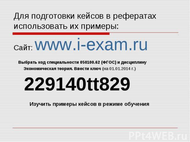 Сайт: www.i-exam.ru Сайт: www.i-exam.ru Выбрать код специальности 050100.62 (ФГОС) и дисциплину Экономическая теория. Ввести ключ (на 01.01.2014 г.) 229140tt829 Изучить примеры кейсов в режиме обучения