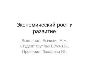 Экономический рост и развитие Выполнил: Бычихин А.Н. Студент группы: ВВуз-11-1 П