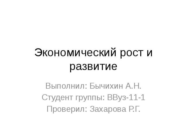 Экономический рост и развитие Выполнил: Бычихин А.Н. Студент группы: ВВуз-11-1 Проверил: Захарова Р.Г.
