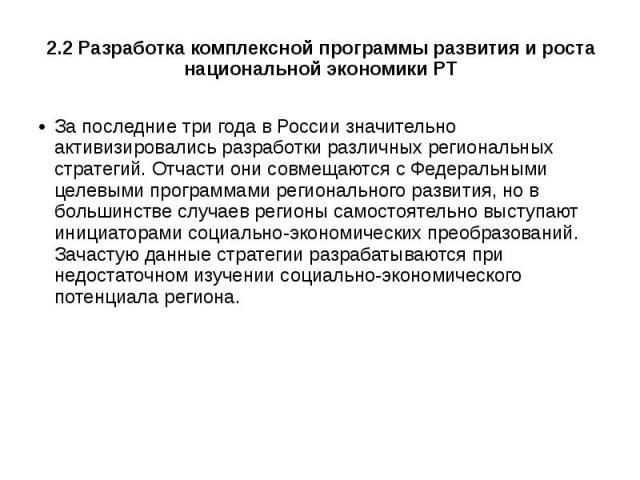2.2 Разработка комплексной программы развития и роста национальной экономики РТ За последние три года в России значительно активизировались разработки различных региональных стратегий. Отчасти они совмещаются с Федеральными целевыми программами реги…