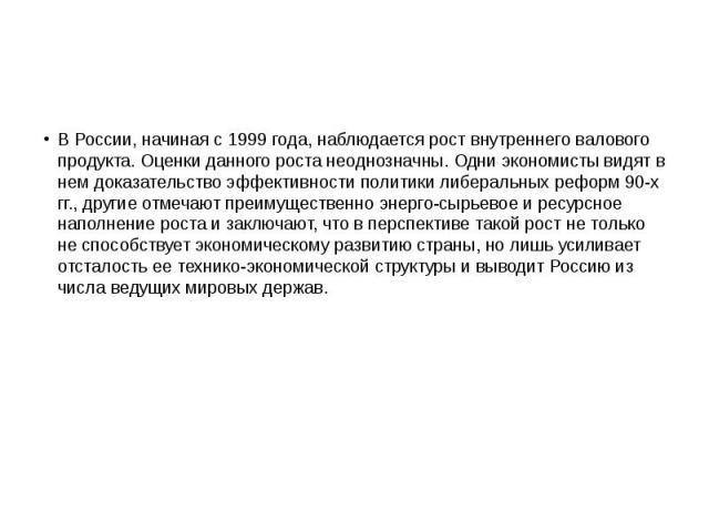 В России, начиная с 1999 года, наблюдается рост внутреннего валового продукта. Оценки данного роста неоднозначны. Одни экономисты видят в нем доказательство эффективности политики либеральных реформ 90-х гг., другие отмечают преимущественно энерго-с…
