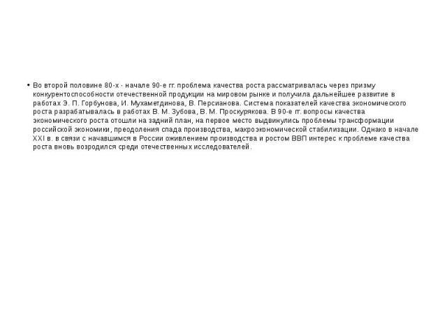 Во второй половине 80-х - начале 90-е гг. проблема качества роста рассматривалась через призму конкурентоспособности отечественной продукции на мировом рынке и получила дальнейшее развитие в работах Э. П. Горбунова, И. Мухаметдинова, В. Персианова. …