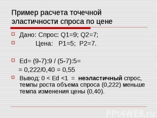 Пример расчета точечной эластичности спроса по цене Дано: Спрос: Q1=9; Q2=7; Цен