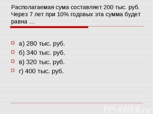 Располагаемая сума составляет 200 тыс. руб. Через 7 лет при 10% годовых эта сумм