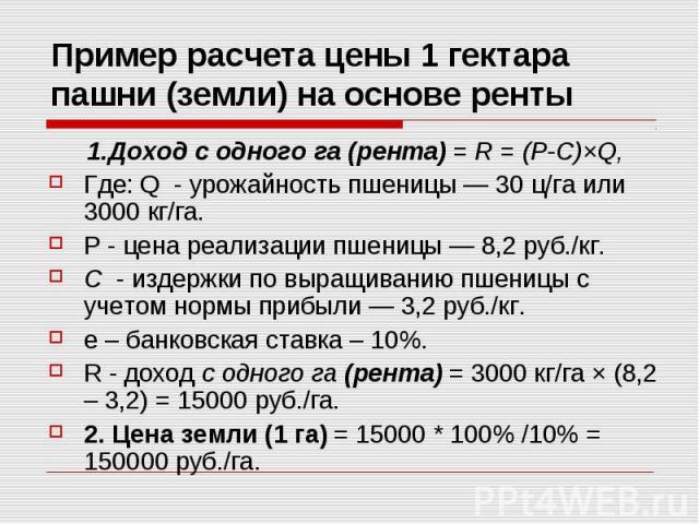 Пример расчета цены 1 гектара пашни (земли) на основе ренты 1.Доход с одного га (рента) = R = (P-C)×Q, Где: Q - урожайность пшеницы — 30 ц/га или 3000 кг/га. Р - цена реализации пшеницы — 8,2 руб./кг. C - издержки по выращиванию пшеницы с учетом нор…