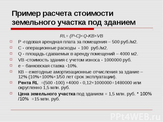 Пример расчета стоимости земельного участка под зданием RL= (P-C)×Q-KB×VB Р -годовая арендная плата за помещения – 500 руб./м2. С - операционные расходы - 100 руб./м2. Q - площадь сдаваемых в аренду помещений – 4000 м2. VB -стоимость здания с учетом…