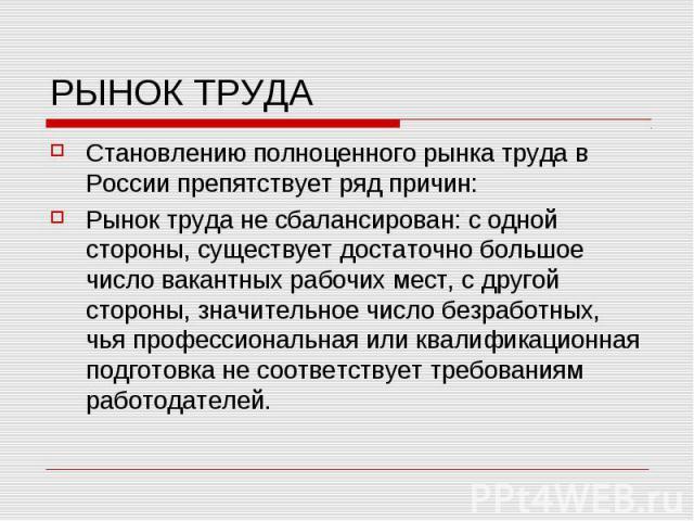 РЫНОК ТРУДА Становлению полноценного рынка труда в России препятствует ряд причин: Рынок труда не сбалансирован: с одной стороны, существует достаточно большое число вакантных рабочих мест, с другой стороны, значительное число безработных, чья профе…