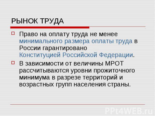 РЫНОК ТРУДА Право на оплату труда не менееминимального размера оплаты трудав России гарантированоКонституцией Российской Федерации. В зависимости от величины МРОТ рассчитываются уровни прожиточного минимума в разрезе территорий и в…