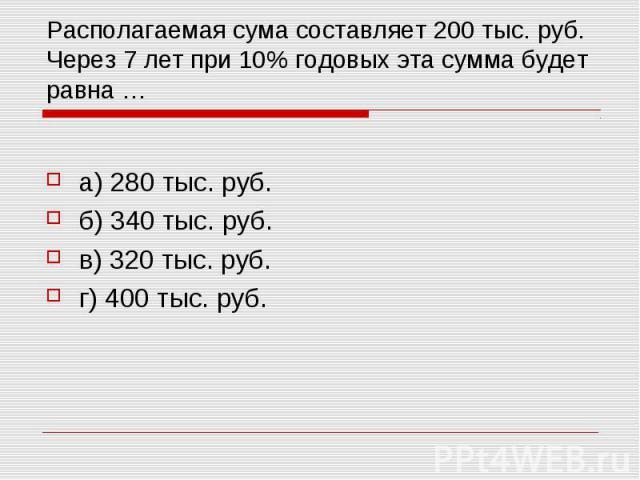 Располагаемая сума составляет 200 тыс. руб. Через 7 лет при 10% годовых эта сумма будет равна … а) 280 тыс. руб. б) 340 тыс. руб. в) 320 тыс. руб. г) 400 тыс. руб.