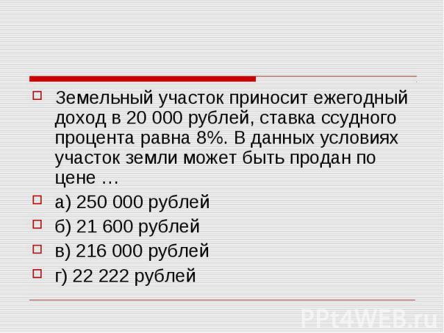 Земельный участок приносит ежегодный доход в 20000 рублей, ставка ссудного процента равна 8%. В данных условиях участок земли может быть продан по цене … а) 250000 рублей б) 21600 рублей в) 216000 рублей г) 22222 рублей