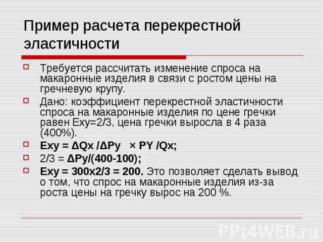 Пример расчета перекрестной эластичности Требуется рассчитать изменение спроса на макаронные изделия в связи с ростом цены на гречневую крупу. Дано: коэффициент перекрестной эластичности спроса на макаронные изделия по цене гречки равен Exy=2/3, цен…