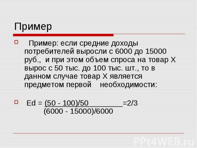 Пример Пример: если средние доходы потребителей выросли с 6000 до 15000 руб., и при этом объем спроса на товар Х вырос с 50 тыс. до 100 тыс. шт., то в данном случае товар Х является предметом первой необходимости: Ed = (50 - 100)/50 =2/3 (6000 - 150…