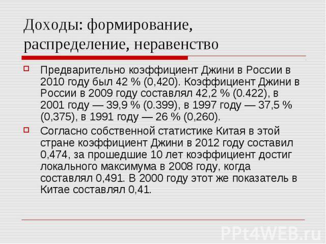 Доходы: формирование, распределение, неравенство Предварительно коэффициент Джини в России в 2010 году был 42 % (0,420). Коэффициент Джини в России в 2009 году составлял 42,2 % (0.422), в 2001 году — 39,9 % (0.399), в 1997 году — 37,5 % (0,375), в 1…