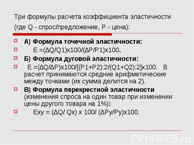 Три формулы расчета коэффициента эластичности (где Q - спрос/предложение, Р - цена): А) Формула точечной эластичности: Е =(∆Q/Q1)х100/(∆P/P1)х100. Б) Формула дуговой эластичности: E =(∆Q/∆P)x100/[(P1+P2):2/(Q1+Q2):2]х100. В расчет принимаются средни…