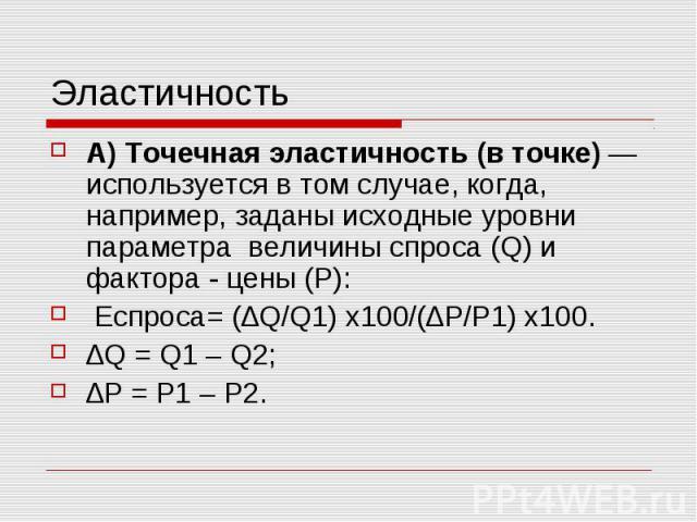 Эластичность А) Точечная эластичность (в точке) — используется в том случае, когда, например, заданы исходные уровни параметра величины спроса (Q) и фактора - цены (Р): Eспроса=(∆Q/Q1) х100/(∆P/P1) х100. ∆Q = Q1 – Q2; ∆P = P1 – P2.