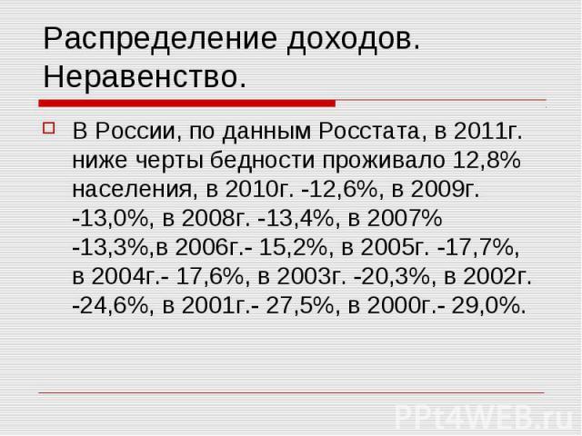 Распределение доходов. Неравенство. В России, по данным Росстата, в 2011г. ниже черты бедности проживало 12,8% населения, в 2010г. -12,6%, в 2009г. -13,0%, в 2008г. -13,4%, в 2007% -13,3%,в 2006г.- 15,2%, в 2005г. -17,7%, в 2004г.- 17,6%, в 2003г. -…