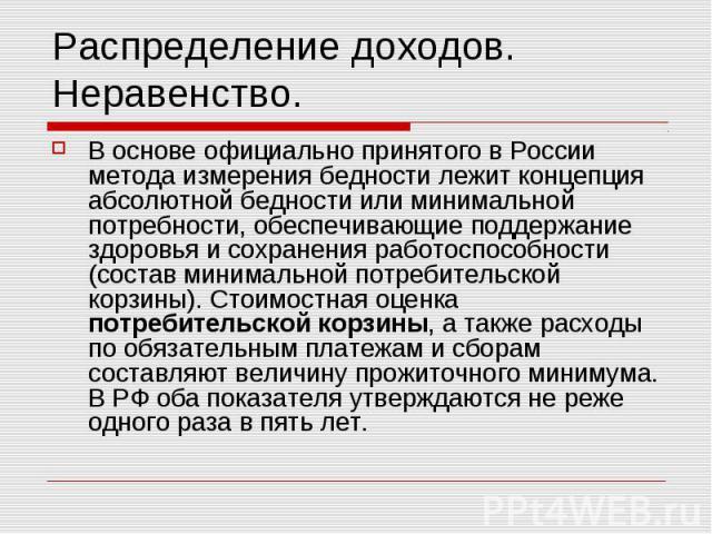 Распределение доходов. Неравенство. В основе официально принятого в России метода измерения бедности лежит концепция абсолютной бедности или минимальной потребности, обеспечивающие поддержание здоровья и сохранения работоспособности (состав минималь…