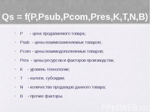Qs = f(P,Psub,Pcom,Pres,K,T,N,В) Р - цена продаваемого товара; Psub - цены взаим