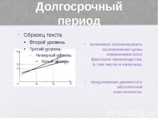 Долгосрочный период возможно отреагировать на изменение цены изменением всех фак