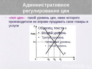 Административное регулирование цен «пол цен» - такой уровень цен, ниже которого