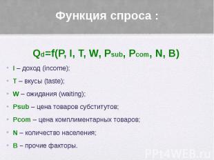 Функция спроса : Qd=f(P, I, T, W, Psub, Pcom, N, B) I – доход (income); T – вкус