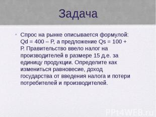 Задача Спрос на рынке описывается формулой: Qd = 400 – P, а предложение Qs = 100