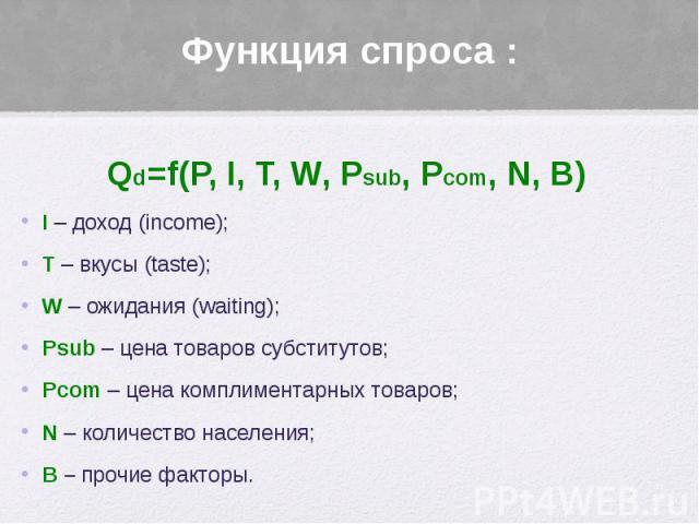 Функция спроса : Qd=f(P, I, T, W, Psub, Pcom, N, B) I – доход (income); T – вкусы (taste); W – ожидания (waiting); Psub – цена товаров субститутов; Pcom – цена комплиментарных товаров; N – количество населения; B – прочие факторы.