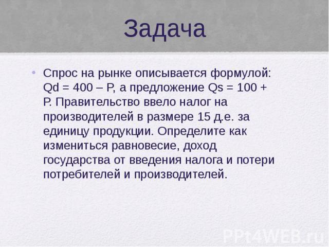 Задача Спрос на рынке описывается формулой: Qd = 400 – P, а предложение Qs = 100 + Р. Правительство ввело налог на производителей в размере 15 д.е. за единицу продукции. Определите как измениться равновесие, доход государства от введения налога и по…