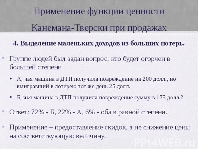 Применение функции ценности Канемана-Тверски при продажах 4. Выделение маленьких доходов из больших потерь. Группе людей был задан вопрос: кто будет огорчен в большей степени А, чья машина в ДТП получила повреждение на 200 долл., но выигравший в лот…