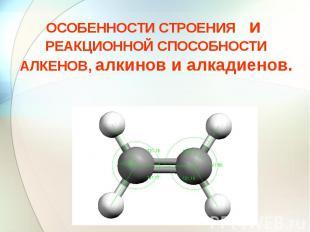 ОСОБЕННОСТИ СТРОЕНИЯ и РЕАКЦИОННОЙ СПОСОБНОСТИ АЛКЕНОВ, алкинов и алкадиенов.