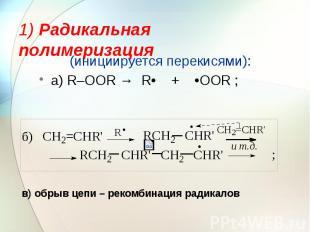 1) Радикальная полимеризация (инициируется перекисями): а) R–OOR → R• + •OOR ;