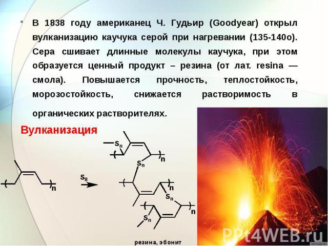 В 1838 году американец Ч. Гудьир (Goodyear) открыл вулканизацию каучука серой при нагревании (135-140o). Сера сшивает длинные молекулы каучука, при этом образуется ценный продукт – резина (от лат. resina — смола). Повышается прочность, теплостойкост…