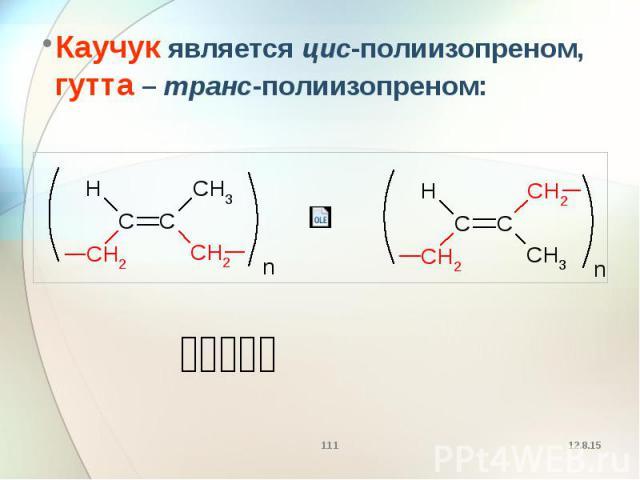 Каучук является цис-полиизопреном, гутта – транс-полиизопреном: Каучук является цис-полиизопреном, гутта – транс-полиизопреном: