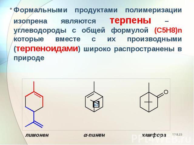 Формальными продуктами полимеризации изопрена являются терпены – углеводороды с общей формулой (C5H8)n которые вместе с их производными (терпеноидами) широко распространены в природе Формальными продуктами полимеризации изопрена являются терпены – у…