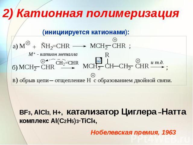 2) Катионная полимеризация BF3, AlCl3, H+, катализатор Циглера –Натта комплекс Al(C2H5)3∙TiCl4,