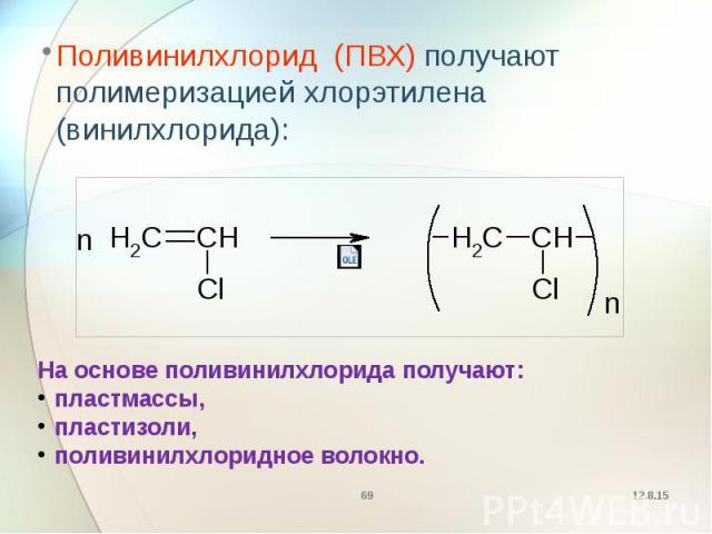 Поливинилхлорид (ПВХ) получают полимеризацией хлорэтилена (винилхлорида): Поливинилхлорид (ПВХ) получают полимеризацией хлорэтилена (винилхлорида):