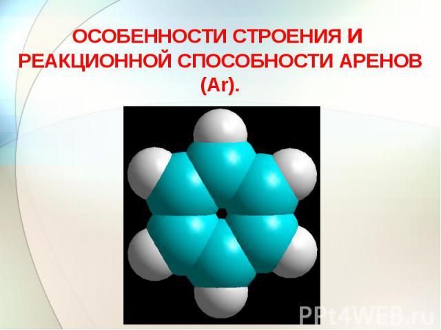 ОСОБЕННОСТИ СТРОЕНИЯ и РЕАКЦИОННОЙ СПОСОБНОСТИ АРЕНОВ (Ar).