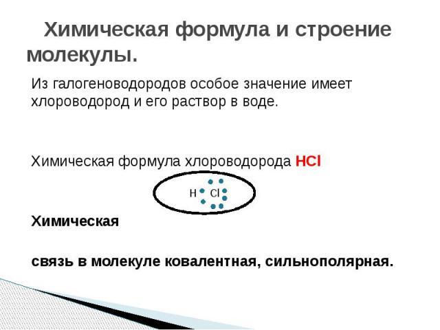 Химическая формула и строение молекулы. Из галогеноводородов особое значение имеет хлороводород и его раствор в воде. Химическая формула хлороводорода HCl Химическая связь в молекуле ковалентная, сильнополярная.