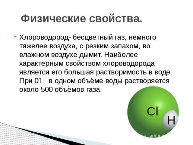 Физические свойства. Хлороводород- бесцветный газ, немного тяжелее воздуха, с резким запахом, во влажном воздухе дымит. Наиболее характерным свойством хлороводорода является его большая растворимость в воде. При 0℃ в одном объёме воды растворяется о…