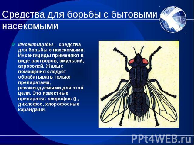Инсектициды - средства для борьбы с насекомыми. Инсектициды применяют в виде растворов, эмульсий, аэрозолей. Жилые помещения следует обрабатывать только препаратами, рекомендуемыми для этой цели. Это известные препараты: хлорофос () , дихлофос, хлор…