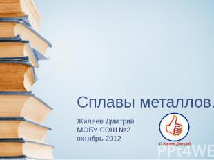 Сплавы металлов. Жиляев Дмитрий МОБУ СОШ №2 октябрь 2012